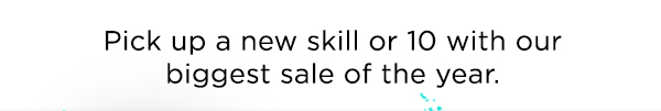 Pick up a new skill or 10 with our biggest sale of the year