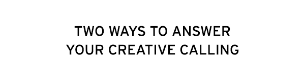Two ways to answer your creative calling