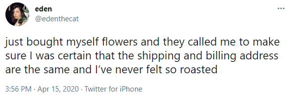 just bought myself flowers and they called me to make sure I was certain that the shipping and billing address are the same and I've never felt so roasted