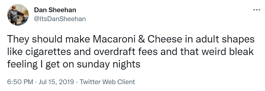 They should make Macaroni & Cheese in adult shapes like cigarettes and overdraft fees and that weird bleak feeling I get on sunday nights